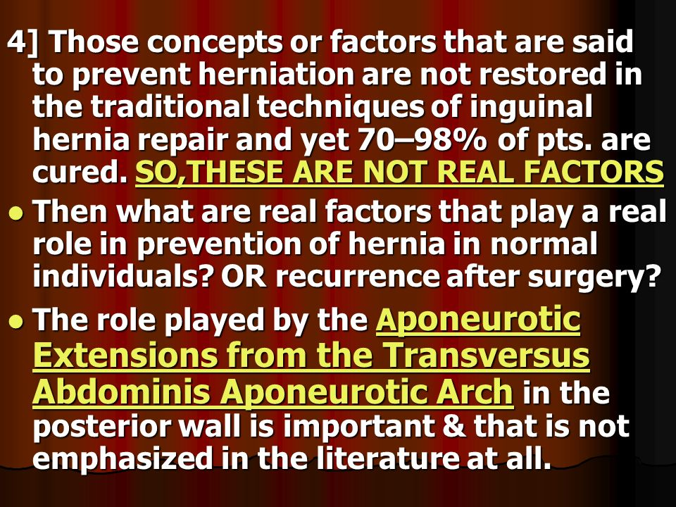 4] Those concepts or factors that are said to prevent herniation are not restored in the traditional techniques of inguinal hernia repair and yet 70–98% of pts. are cured. SO,THESE ARE NOT REAL FACTORS